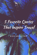 5 Favorite Quotes That Inspire Travel-Kids Are A Trip